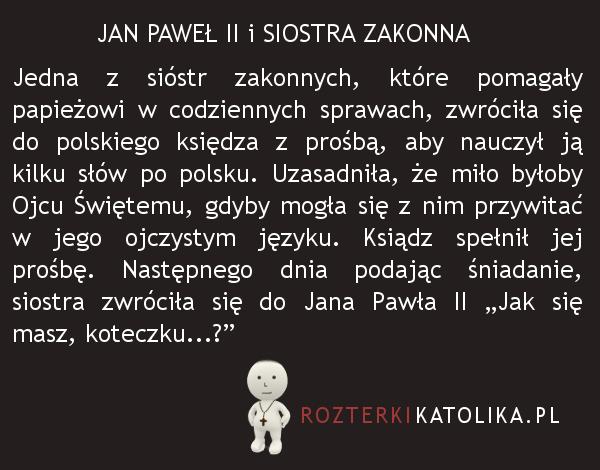 """Jedna z sióstr zakonnych, które pomagały papieżowi w codziennych sprawach, zwróciła się do polskiego księdza z prośbą, aby nauczył ją kilku słów po polsku. Uzasadniła, że miło byłoby Ojcu Świętemu, gdyby mogła się z nim przywitać w jego ojczystym języku. Ksiądz spełnił jej prośbę. Następnego dnia podając śniadanie, siostra zwróciła się do Jana Pawła II """"Jak się masz, koteczku...?"""""""