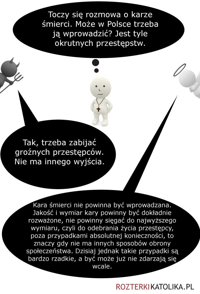 Jan: Toczy się rozmowa o karze śmierci. Może w Polsce trzeba ją wprowadzić? Jest tyle okrutnych przestępstw. Diabeł: Tak, trzeba zabijać groźnych przestępców. Nie ma innego wyjścia. Anioł: Kara śmierci nie powinna być wprowadzana. Jakość i wymiar kary powinny być dokładnie rozważone, nie powinny sięgać do najwyższego wymiaru, czyli do odebrania życia przestępcy, poza przypadkami absolutnej konieczności, to znaczy gdy nie ma innych sposobów obrony społeczeństwa. Dzisiaj jednak takie przypadki są bardzo rzadkie, a być może już nie zdarzają się wcale.